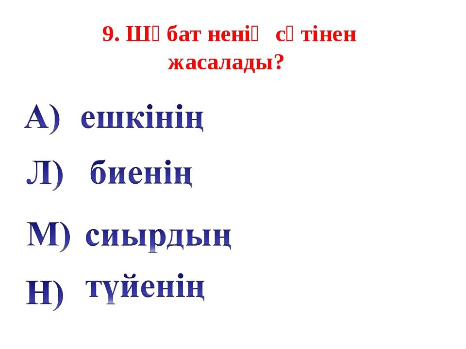 9. Шұбат ненің сүтінен жасалады?