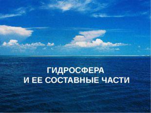 ГИДРОСФЕРА И ЕЕ СОСТАВНЫЕ ЧАСТИ Рябова Л.Н.