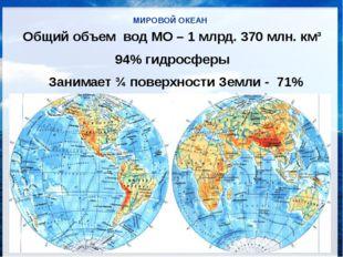 МИРОВОЙ ОКЕАН Общий объем вод МО – 1 млрд. 370 млн. км³ 94% гидросферы Заним