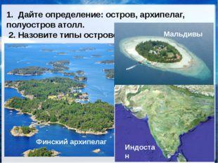 ОСТРОВА, АРХИПЕЛАГИ, ПОЛУОСТРОВА 1. Дайте определение: остров, архипелаг, пол