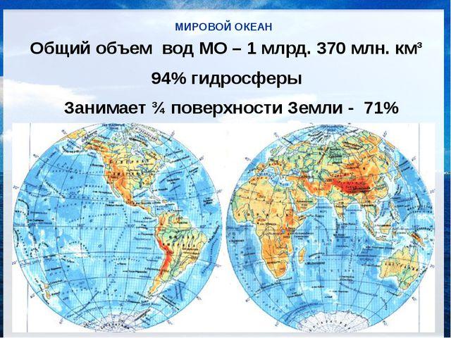 МИРОВОЙ ОКЕАН Общий объем вод МО – 1 млрд. 370 млн. км³ 94% гидросферы Заним...