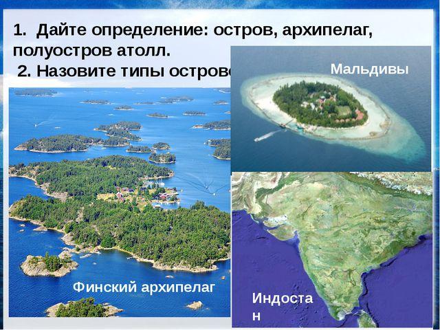 ОСТРОВА, АРХИПЕЛАГИ, ПОЛУОСТРОВА 1. Дайте определение: остров, архипелаг, пол...