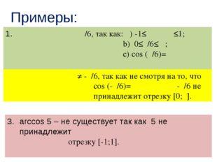 Примеры: arccos(√ ̄̄3/2)=π/6, так как: α) -1≤√ ̄̄3/2≤1; b) 0≤π/6≤π ; с) соs (