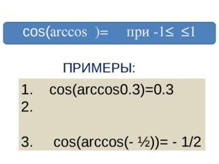 сos(arccosα)= α при -1≤α≤1 ПРИМЕРЫ: 1. cos(arccos0.3)=0.3 cos(arccos√ ̄2/2)=