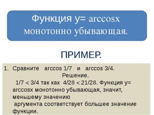 Функция у= arccosх монотонно убывающая. ПРИМЕР. Сравните arccos 1/7 и arccos