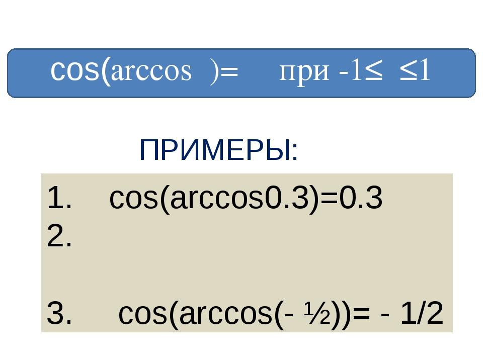 сos(arccosα)= α при -1≤α≤1 ПРИМЕРЫ: 1. cos(arccos0.3)=0.3 cos(arccos√ ̄2/2)=...