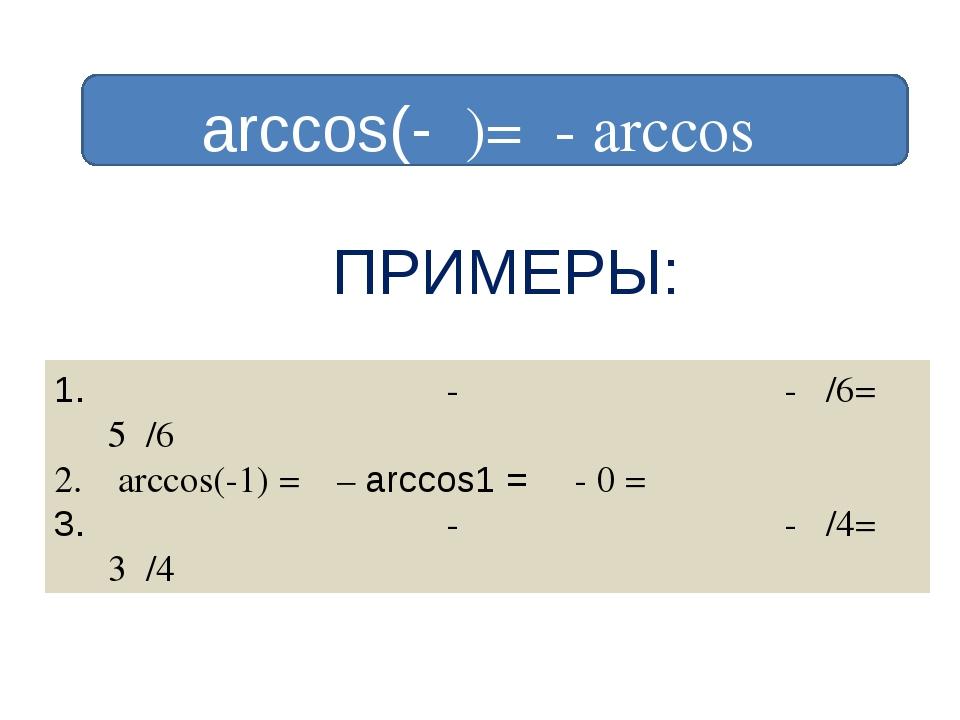arccos(-α)=π- arccosα ПРИМЕРЫ: arccos(- √ ̄̄3/2)= π - arccos(√ ̄̄3/2)= π - π...