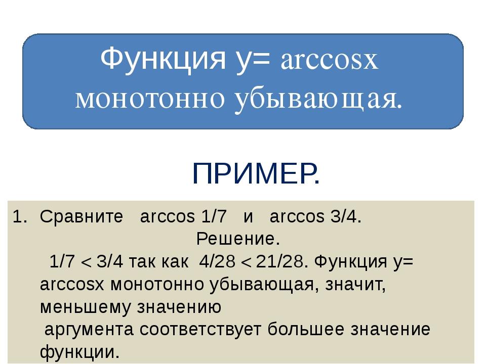 Функция у= arccosх монотонно убывающая. ПРИМЕР. Сравните arccos 1/7 и arccos...