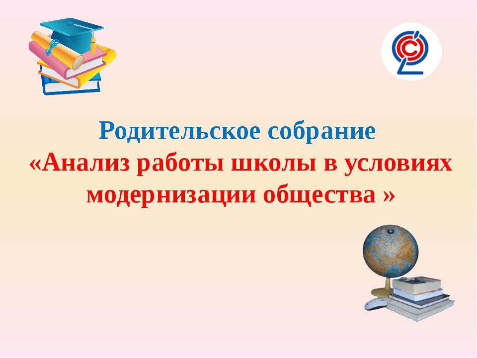 Родительское собрание «Анализ работы школы в условиях модернизации общества »