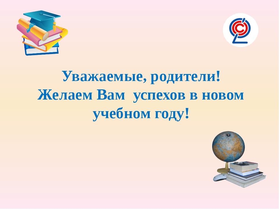 Уважаемые, родители! Желаем Вам успехов в новом учебном году!