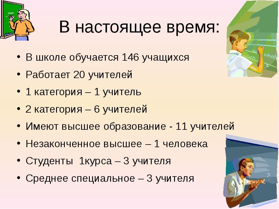 В настоящее время: В школе обучается 146 учащихся Работает 20 учителей 1 кате...
