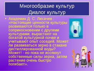 Многообразие культур Диалог культур Академик Д. С. Лихачев : «Настоящие ценно