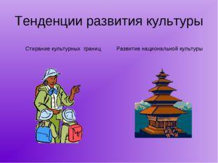 Тенденции развития культуры Стирание культурных границ Развитие национальной