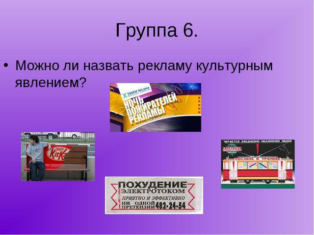 Группа 6. Можно ли назвать рекламу культурным явлением?