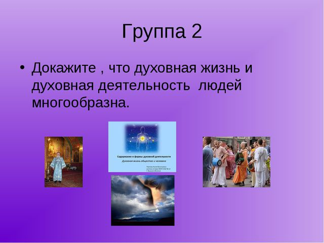 Группа 2 Докажите , что духовная жизнь и духовная деятельность людей многообр...