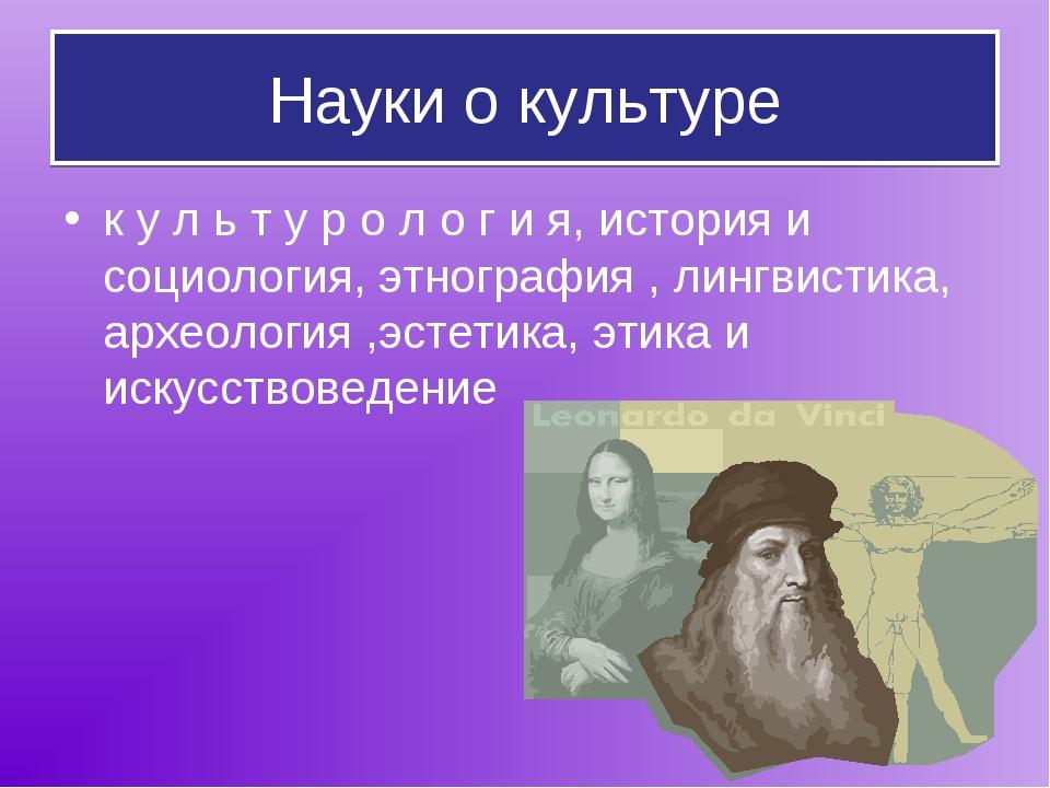 Науки о культуре к у л ь т у р о л о г и я, история и социология, этнография...