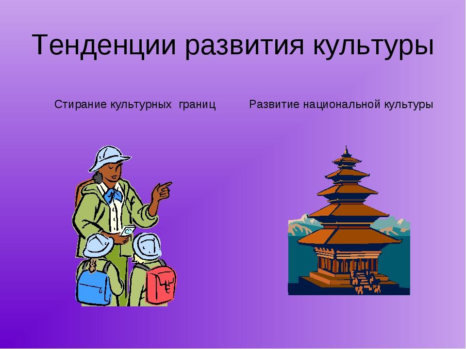 Тенденции развития культуры Стирание культурных границ Развитие национальной...