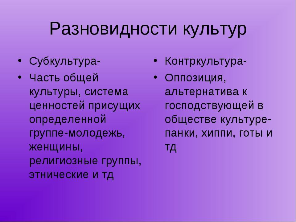 Разновидности культур Субкультура- Часть общей культуры, система ценностей пр...