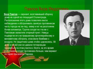 Павлов Яков Федотович  Яков Павлов — сержант, возглавивший оборону дома на о