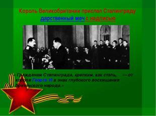 Король Великобритании прислал Сталинградударственный меч с надписью « Гражда