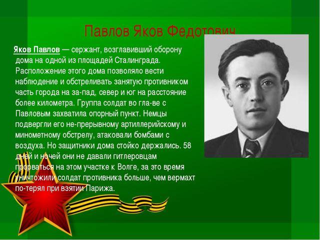 Павлов Яков Федотович  Яков Павлов — сержант, возглавивший оборону дома на о...