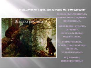 Выберите определения, характеризующие мать-медведицу Косолапые, мохнатые, неу