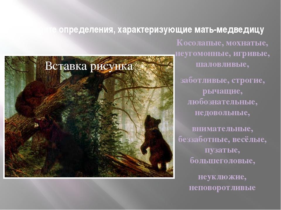 Выберите определения, характеризующие мать-медведицу Косолапые, мохнатые, неу...