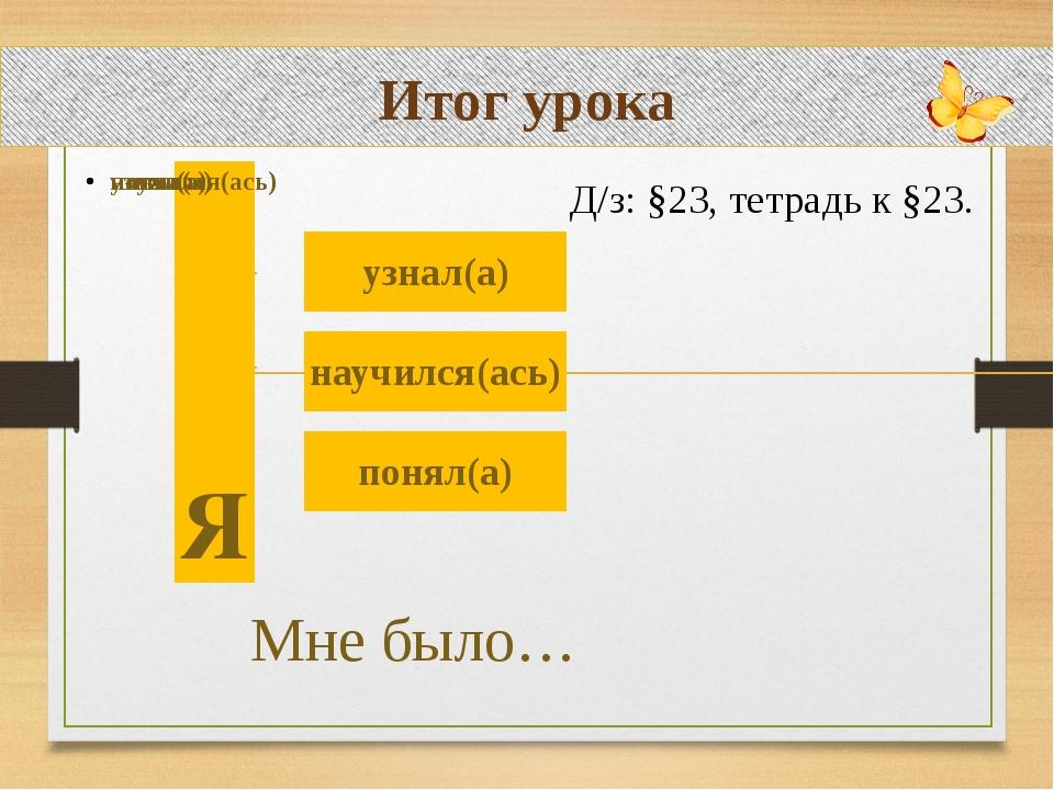 Итог урока Д/з: §23, тетрадь к §23.