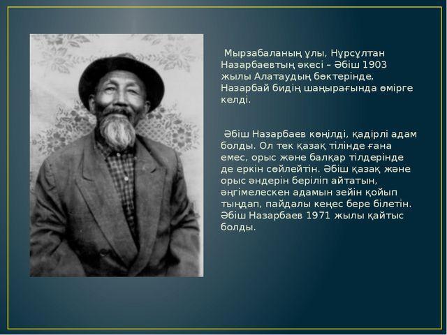 Мырзабаланың ұлы, Нұрсұлтан Назарбаевтың әкесі – Әбіш 1903 жылы Алатаудың бөк...
