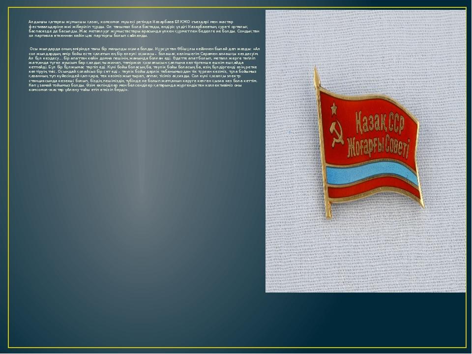 Алдыңғы қатарлы жұмысшы қазақ, комсомол мүшесі ретінде Назарбаев БЛКЖО съезде...