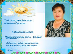 Тегі, аты, әкесінің аты : Махаева Гульшат Кабылкаримовна Педагогикалық өтілі