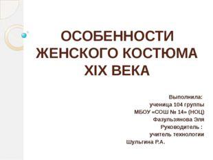 ОСОБЕННОСТИ ЖЕНСКОГО КОСТЮМА XIX ВЕКА Выполнила: ученица 104 группы МБОУ «СОШ
