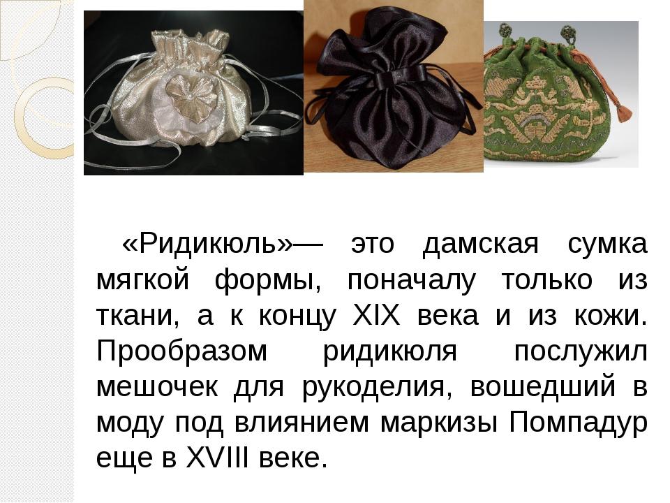 «Ридикюль»— это дамская сумка мягкой формы, поначалу только из ткани, а к кон...