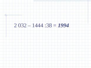 2 032 – 1444 :38 = 1994