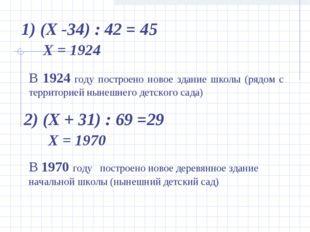 1) (Х -34) : 42 = 45 2) (Х + 31) : 69 =29 В 1924 году построено новое здание
