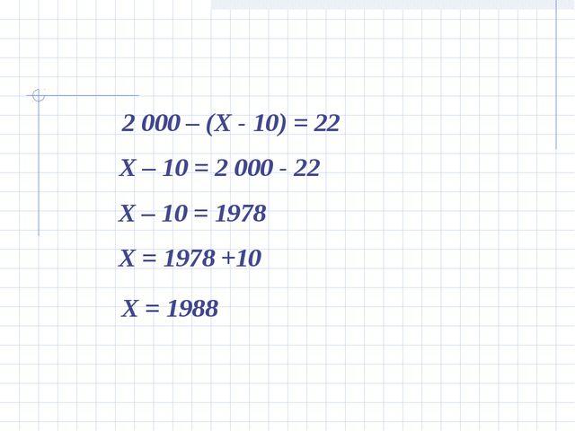 2 000 – (Х - 10) = 22 Х – 10 = 2 000 - 22 Х – 10 = 1978 Х = 1978 +10 Х = 1988