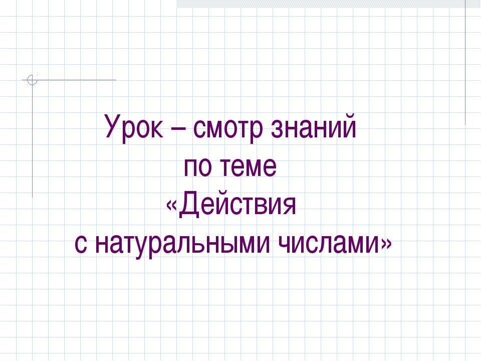 Урок – смотр знаний по теме «Действия с натуральными числами»