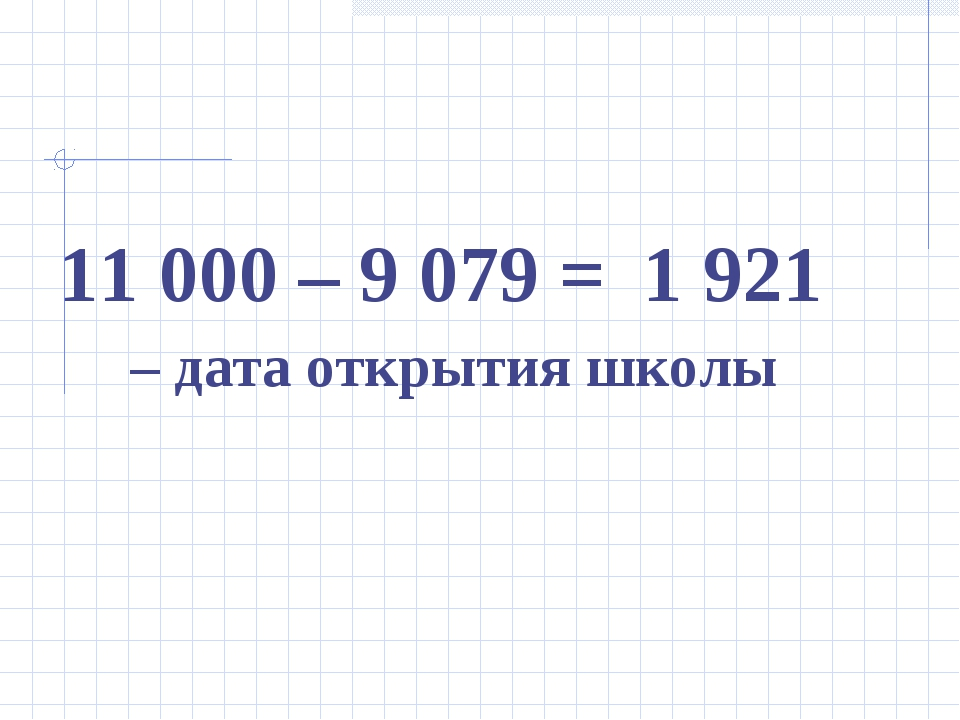 11 000 – 9 079 = – дата открытия школы 1 921