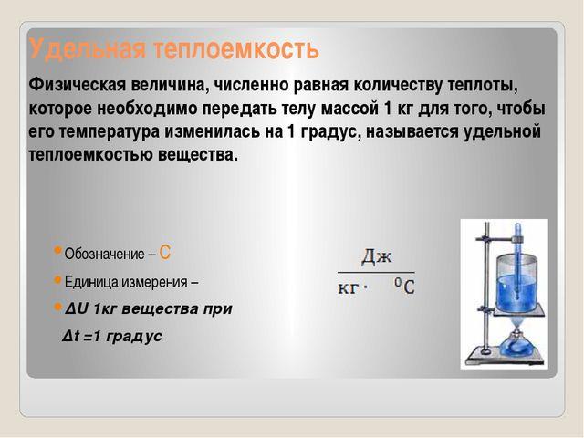 Удельная теплоемкость Обозначение – С Единица измерения – ΔU 1кг вещества при...