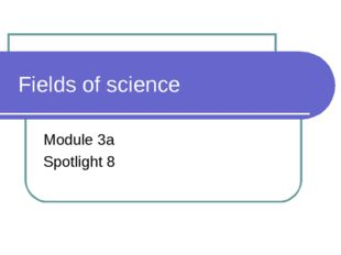 Fields of science Module 3a Spotlight 8