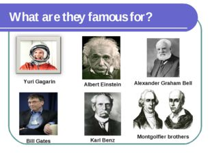 What are they famous for? Yuri Gagarin Albert Einstein Alexander Graham Bell