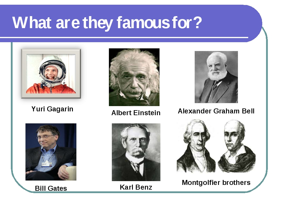 What are they famous for? Yuri Gagarin Albert Einstein Alexander Graham Bell...