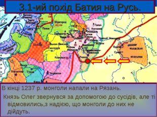 В кінці 1237 р. монголи напали на Рязань. Князь Олег звернувся за допомогою д