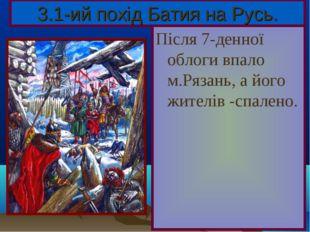 Після 7-денної облоги впало м.Рязань, а його жителів -спалено. 3.1-ий похід Б