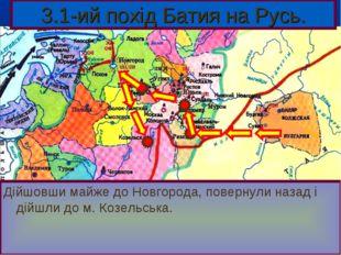 3.1-ий похід Батия на Русь. Дійшовши майже до Новгорода, повернули назад і ді