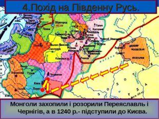 4.Похід на Південну Русь. В 1239 р. Батий зібрав величезне військо, рушив на