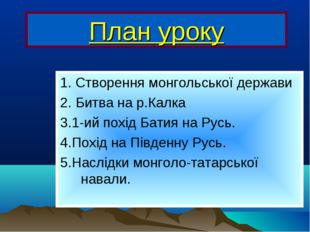 План уроку 1. Створення монгольської держави 2. Битва на р.Калка 3.1-ий похід