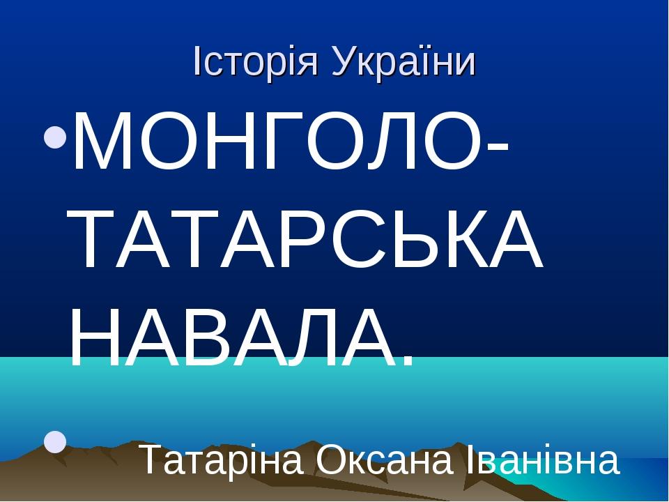 Історія України МОНГОЛО-ТАТАРСЬКА НАВАЛА. Татаріна Оксана Іванівна