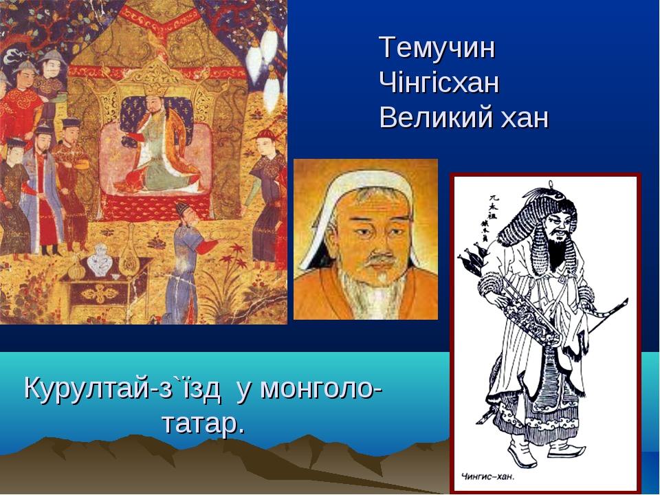 Курултай-з`їзд у монголо-татар. Темучин Чінгісхан Великий хан