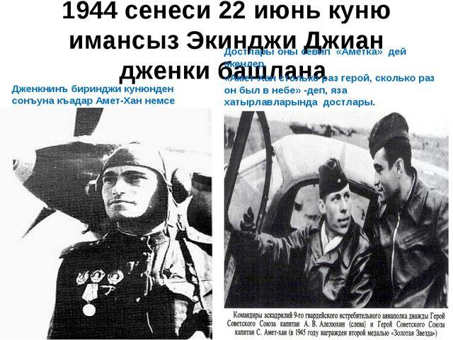 1944 сенеси 22 июнь куню имансыз Экинджи Джиан дженки башлана Дженкнинъ бирин...